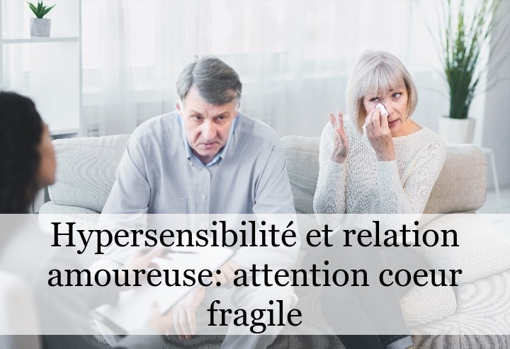Hypersensibilité et relation amoureuse: attention coeur fragile